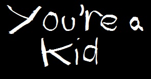 You're a Kid