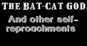The Bat-Cat God and Other Self Reproachments