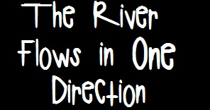 The River Flows in One Direction