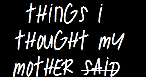 Things I Though My Mother Said