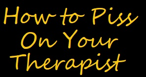 How to Piss On Your Therapist